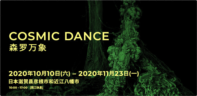 COSMIC DANCE 森羅万象 SHINRABANSHO Oct.10th, 2020 – Nov. 23rd, 2020 Hikone city and Omihachiman City, Shiga Prefecture, Japan 10:00 - 17:00   [close on Wednesdays]